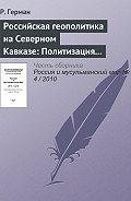 Р. Герман - Российская геополитика на Северном Кавказе: Политизация неполитического