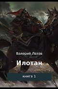 Валерий Владимирович Лохов -Илотан. Книга 1