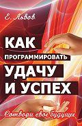 Евгений Львов -Как программировать удачу и успех. Сотвори свое будущее