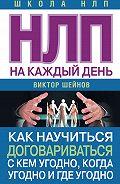 Виктор Павлович Шейнов -НЛП на каждый день. Как научиться договариваться с кем угодно, когда угодно и где угодно
