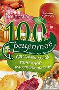 Ирина Вечерская - 100 рецептов при хронической почечной недостаточности. Вкусно, полезно, душевно, целебно