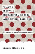 Хаим Шапира - Счастье и другие незначительные вещи абсолютной важности. Путешествие в край вечных вопросов