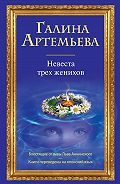 Галина Артемьева - Невеста трех женихов