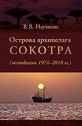 Виталий Наумкин -Острова архипелага Сокотра (экспедиции 1974-2010 гг.)