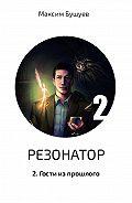 Максим Бушуев -Резонатор 2. Гости из прошлого