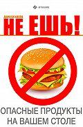 Дороти Клейн -Не ешь! Опасные продукты на Вашем столе
