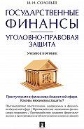 Иван Соловьев -Государственные финансы: уголовно-правовая защита. Учебное пособие