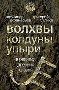 Александр Афанасьев -Волхвы, колдуны упыри в религии древних славян