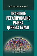 Антон Селивановский -Правовое регулирование рынка ценных бумаг