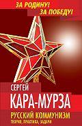 Сергей Кара-Мурза -Русский коммунизм. Теория, практика, задачи