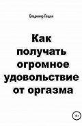 Владимир Лешан -Как получать огромное удовольствие от оргазма