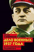 Герман Смирнов - «Дело военных» 1937 года. За что расстреляли Тухачевского