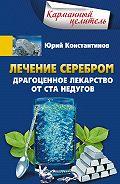 Юрий Константинов - Лечение серебром. Драгоценное лекарство от ста недугов