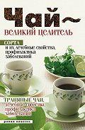 Чай – великий целитель. Сорта и их лечебные свойства, профилактика заболеваний. Травяные чаи, лечебные свойства...