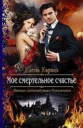Елена Кароль -Моё смертельное счастье