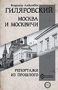 Владимир Алексеевич Гиляровский -Москва и москвичи. Репортажи из прошлого