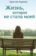 Кристин Хармель -Жизнь, которая не стала моей