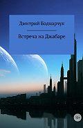 Дмитрий Боднарчук -Встреча на Джабаре