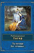 Рабиндранат Тагор - Ты погляди без отчаянья… (стихотворения)