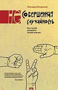 Леонард Млодинов -(Не)совершенная случайность. Как случай управляет нашей жизнью