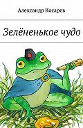 Александр Косарев -Зелёненькоечудо