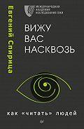 Евгений Спирица - Вижу вас насквозь. Как «читать» людей