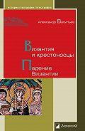 Александр Васильев - Византия и крестоносцы. Падение Византии