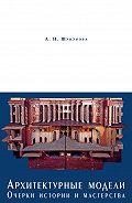 Анна Шукурова -Архитектурные модели. Очерки истории и мастерства