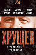 Аллен Даллес -Хрущев. Кремлевский реформатор