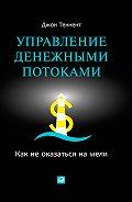 Джон Теннент -Управление денежными потоками. Как не оказаться на мели