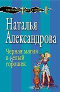 Наталья Александрова -Черная магия в белый горошек