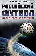 Федор Раззаков -Российский футбол: от скандала до трагедии