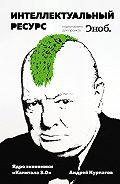 Андрей Курпатов - Интеллектуальный ресурс. Ядро экономики «Капитала3.0»