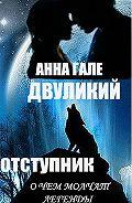 Анна Гале -О чем молчат легенды. Двуликий. Отступник.