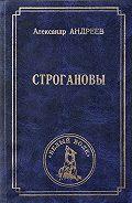 Александр Радьевич Андреев - Строгановы