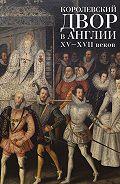Коллектив Авторов, С. Фёдоров - Королевский двор в Англии XV–XVII веков
