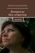 Елена Касаткина -Вопросы безответов. Обовсём