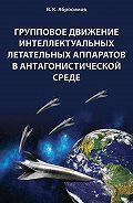 Вячеслав Абросимов -Групповое движение интеллектуальных летательных аппаратов в антaгонистической среде