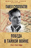 Павел Анатольевич Судоплатов -Победа в тайной войне. 1941-1945 годы