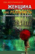 Ева Весельницкая - Женщина как реальность. Особенности женского интеллекта