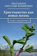 Александр Балыбердин -Христианство как новая жизнь. Беседы с ищущими Бога