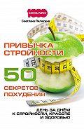 Светлана Пилюгина - Привычка стройности. 50 секретов похудения. День за днём к стройности, красоте и здоровью