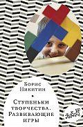 Борис Никитин -Ступеньки творчества. Развивающие игры
