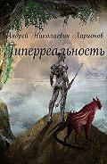 Андрей Ларионов -Гиперреальность