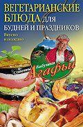 Агафья Звонарева -Вегетарианские блюда для будней и праздников. Вкусно и полезно