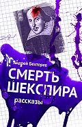 Андрей Бехтерев -Смерть Шекспира. Рассказы