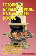 Литагент Издательство Аделант -Готовим в барбекю, гриле, на мангале и костре
