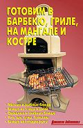 Р. Кожемякин -Готовим в барбекю, гриле, на мангале и костре