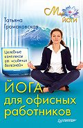 Татьяна Громаковская -Йога для офисных работников. Целебные комплексы от «сидячих болезней»