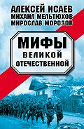 Алексей Исаев, Михаил Мельтюхов, Мирослав Морозов - Мифы Великой Отечественной (сборник)